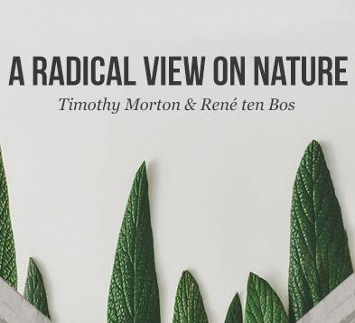 Lezing: A radical view on nature – Timothy Morton en René ten Bos